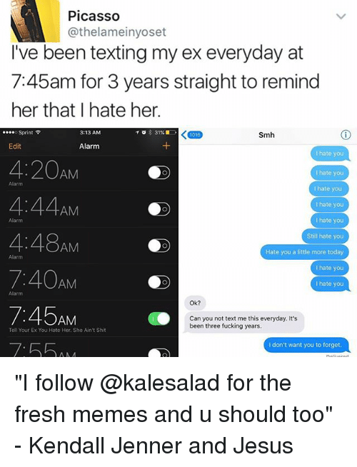 """Fresh, Fucking, and Jesus: Picasso  @thelameinyoset  I've been texting my ex everyday at  745am for 3 years straight to remind  her that hate her.  Sprint  KT016  3:13 AM  31%  Smh  Edit  Alarm  hate you  4:20  AM  hate you  Alarm  I hate you  I hate you  AM  I hate you  4:48  Still hate you  AM  Hate you a little more today  Alarm  I hate you  7:40AM  hate you  Alarm  Ok?  AM  Can you not text me this everyday. It's  been three fucking years.  Tell Your Ex You Hate Her. She Ain't Shit  I don't want you to forget """"I follow @kalesalad for the fresh memes and u should too"""" - Kendall Jenner and Jesus"""