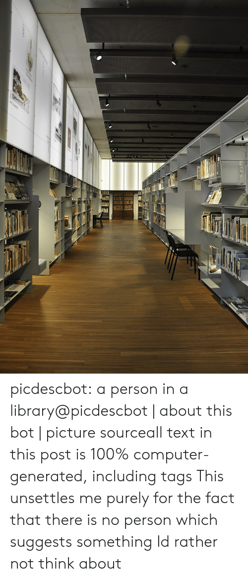 commons: picdescbot:  a person in a library@picdescbot|about this bot|picture sourceall text in this post is 100% computer-generated, including tags  This unsettles me purely for the fact that there is no person which suggests something Id rather not think about