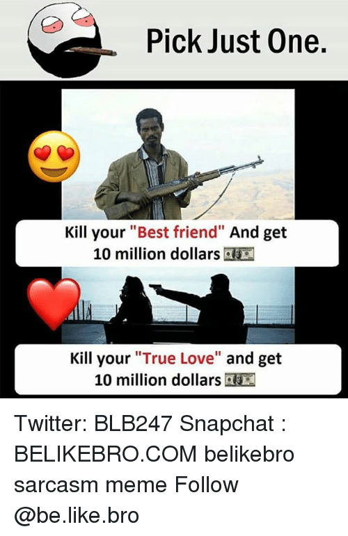 "Be Like, Best Friend, and Love: Pick Just One.  Kill your ""Best friend"" And get  10 million dollars  Kill your ""True Love"" and get  10 million dollars Twitter: BLB247 Snapchat : BELIKEBRO.COM belikebro sarcasm meme Follow @be.like.bro"