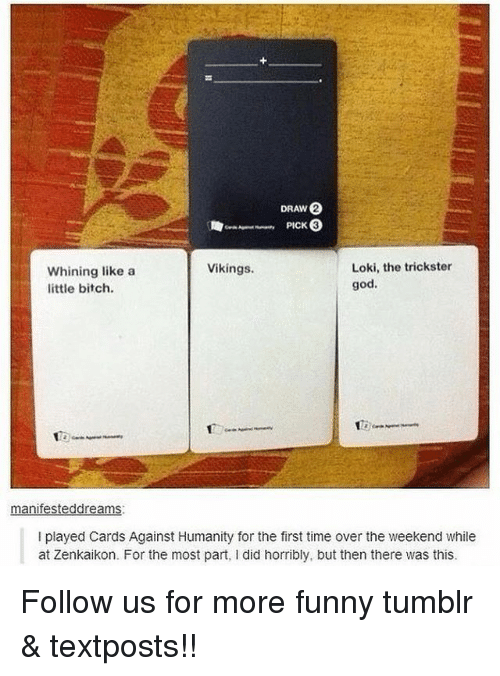 Bitch, Cards Against Humanity, and Funny: PICK  Loki, the trickster  Vikings.  Whining like a  god.  little bitch.  manifesteddreams.  I played Cards Against Humanity for the first time over the weekend while  at Zenkaikon. For the most part, l did horribly, but then there was this. Follow us for more funny tumblr & textposts!!