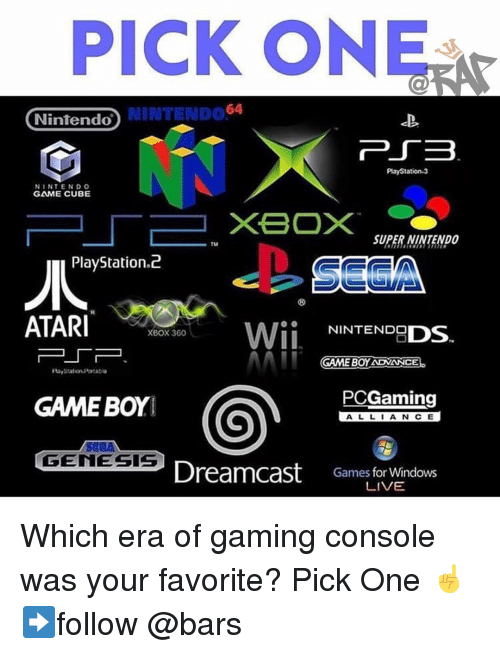 Memes, Nintendo, and PlayStation: PICK ONE  NINTENDO64  Nintendo  PlayStation.3  NINTENDO  GAME CUBE  SUPER-NINTENDO  PlayStation.d2  ATARI10%580  Wİİ NINTENDODS.  XBOX 360  コー厂ー  GAME BOY ADVANCE  PCGaming  GAME BOYI  ALLIANCE  GENESIS  Dreamcast  Games for Windows  LIVE Which era of gaming console was your favorite? Pick One ☝️ ➡️follow @bars