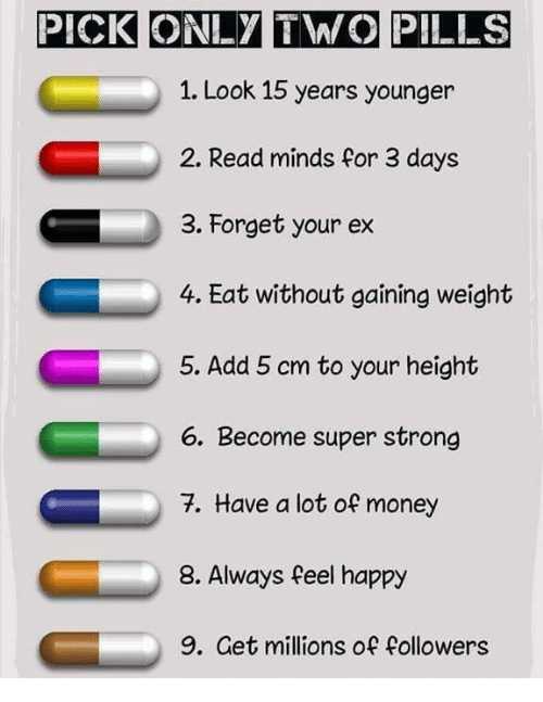 Money, Happy, and Strong: PICK ONLY TWO PILLS  1. Look 15 years younger  2. Read minds for 3 days  3. forget your ex  4. Eat without gaining weight  5. Add 5 cm to your height  6. Become super strong  7. Have a lot of money  8. Always feel happy  9. Get millions of followers