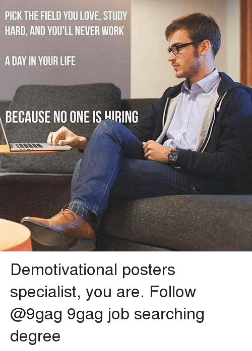 demotivational: PICK THE FIELD YOU LOVE, STUDY  HARD, AND YOU'LL NEVER WORK  A DAY IN YOUR LIFE  BECAUSE NO ONE IS HIRING Demotivational posters specialist, you are. Follow @9gag 9gag job searching degree