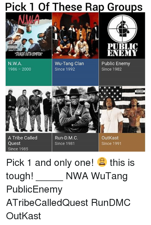 public enemy: pick These Rap Groups  of PUBLIC  ENEMY  Wu-Tang Clan  Public Enemy  N.W.A.  1986 2000  Since 1992  Since 1982  Run-D.M.C.  A Tribe Called  OutKast  Quest  Since 1981  Since 1991  Since 1985 Pick 1 and only one! 😩 this is tough! _____ NWA WuTang PublicEnemy ATribeCalledQuest RunDMC OutKast