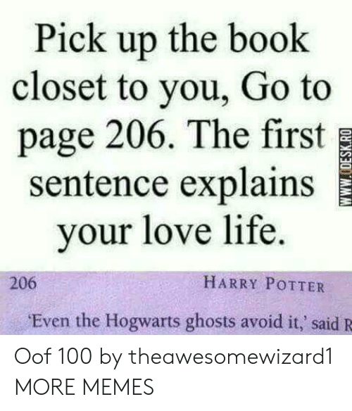 hogwarts: Pick up the book  closet to you, Go to  page 206. The first  sentence explains  your love life.  HARRY POTTER  206  Even the Hogwarts ghosts avoid it,' said R  wwW.ODESK.RO Oof 100 by theawesomewizard1 MORE MEMES