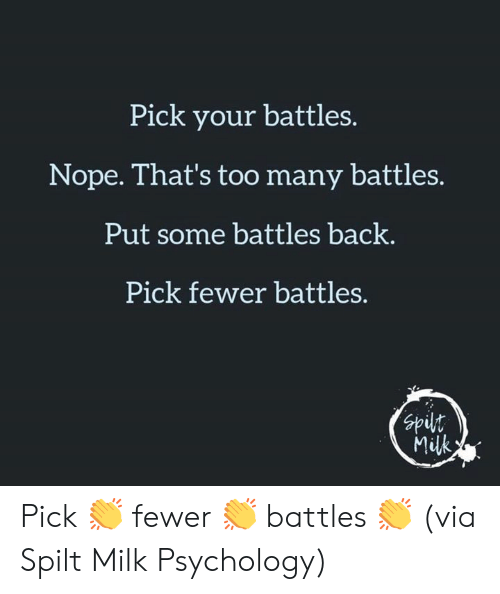 battles: Pick your battles.  Nope. That's too many battles.  Put some battles back.  Pick fewer battles.  nds  Milk Pick 👏 fewer 👏 battles 👏  (via Spilt Milk Psychology)