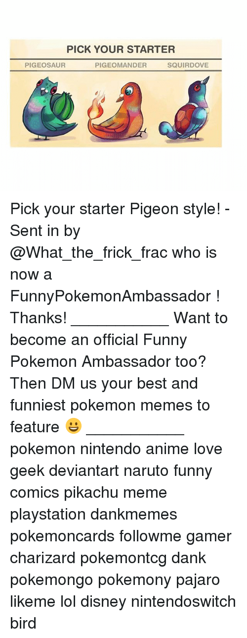 Naruto Funny: PICK YOUR STARTER  PIGEOSAUR  PIGEOMANDER  SQUIRDOVE Pick your starter Pigeon style! - Sent in by @What_the_frick_frac who is now a FunnyPokemonAmbassador ! Thanks! ___________ Want to become an official Funny Pokemon Ambassador too? Then DM us your best and funniest pokemon memes to feature 😀 ___________ pokemon nintendo anime love geek deviantart naruto funny comics pikachu meme playstation dankmemes pokemoncards followme gamer charizard pokemontcg dank pokemongo pokemony pajaro likeme lol disney nintendoswitch bird