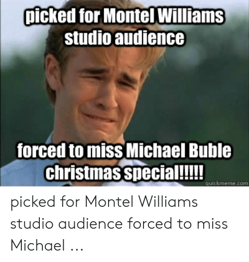 michael buble christmas: picked for Montel Williams  studio audience  forced to miss Michael Buble  christmas special!!!!  quickmeme.com picked for Montel Williams studio audience forced to miss Michael ...
