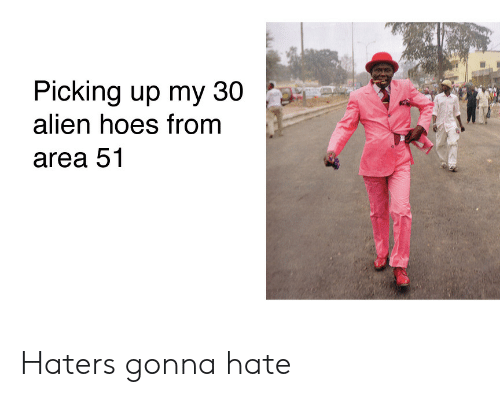 haters gonna hate: Picking up my 30  alien hoes from  area 51 Haters gonna hate