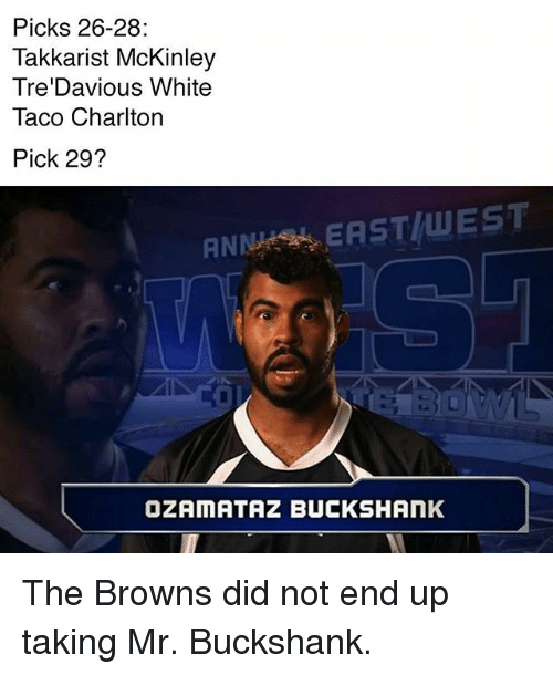 Anna, Memes, and Browns: Picks 26-28:  Takkarist McKinley  Tre Davious White  Taco Charlton  Pick 29?  ANNA EAST WEST  OZAMATAZIBUCKSHANK The Browns did not end up taking Mr. Buckshank.