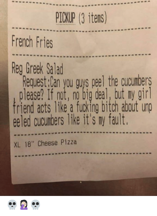 "no big deal: PICKUP (3 itens)  French Fries  Reg Greek Salad  Request:Can you gus peel the cucumbers  please? If not, no big deal, but ny gir  riend acts like a fucking bitch about unp  ee led cucumbers like it's ny fault  XL 18"" Cheese Pizza 💀🤦🏻‍♀️💀"