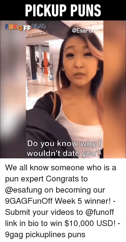 a pun: PICKUP PUNS  FUNo  @EsaFu  Do you know why  wouldn't date you? We all know someone who is a pun expert Congrats to @esafung on becoming our 9GAGFunOff Week 5 winner! - Submit your videos to @funoff link in bio to win $10,000 USD! - 9gag pickuplines puns