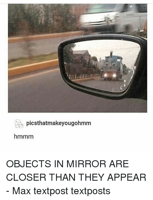 Memes, Mirror, and 🤖: picsthatmakeyougohmm  hmmm OBJECTS IN MIRROR ARE CLOSER THAN THEY APPEAR - Max textpost textposts