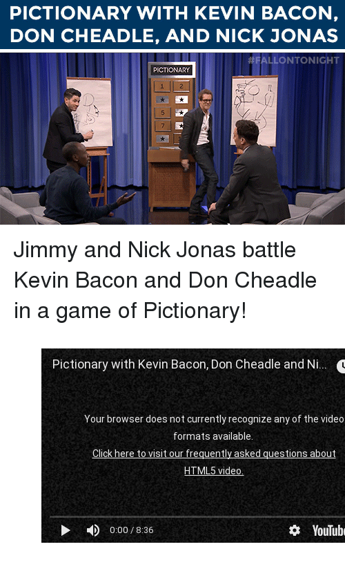 """Kevin Bacon: PICTIONARY WITH KEVIN BACON,  DON CHEADLE, AND NICK JONAS   ALLONTONIGHT  PICTIONAR <p>Jimmy and Nick Jonas battle Kevin Bacon and Don Cheadle in a game of Pictionary!</p><figure class=""""tmblr-embed"""" data-provider=""""youtube"""" data-orig-width=""""540"""" data-orig-height=""""304"""" data-url=""""https%3A%2F%2Fwww.youtube.com%2Fwatch%3Fv%3DsMI9pTql0Ls%26list%3DUU8-Th83bH_thdKZDJCrn88g""""><iframe width=""""500"""" height=""""281"""" id=""""youtube_iframe"""" src=""""https://www.youtube.com/embed/sMI9pTql0Ls?feature=oembed&amp;enablejsapi=1&amp;origin=https://safe.txmblr.com&amp;wmode=opaque"""" frameborder=""""0"""" allowfullscreen=""""""""></iframe></figure>"""