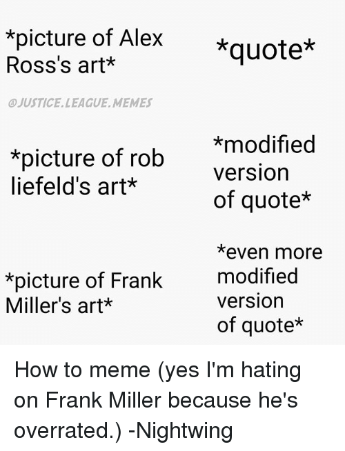 To Meme: *picture of Alex  quote*  Ross's art  OJUSTICE, LEAGUE, ME MES  *modified  *picture of rob  Version  liefeld's art*  of quote*  *even more  ure of Frank  modified  version  Miller's art  of quote* How to meme (yes I'm hating on Frank Miller because he's overrated.) -Nightwing