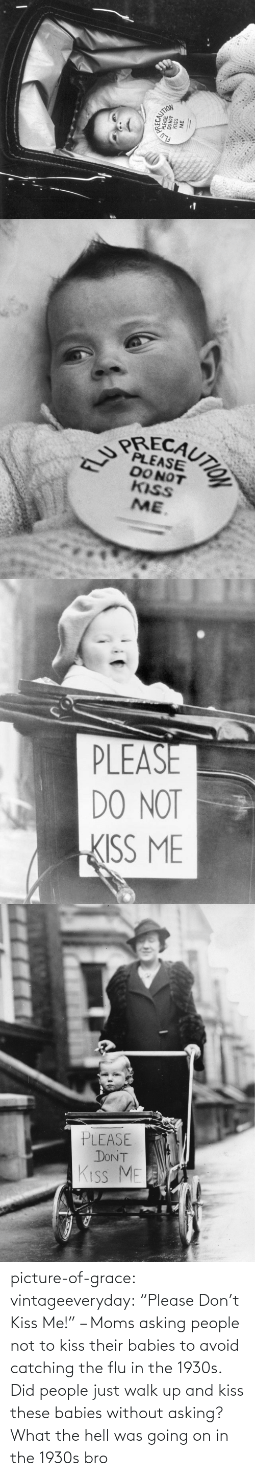 "Asking: picture-of-grace:  vintageeveryday: ""Please Don't Kiss Me!"" – Moms asking people not to kiss their babies to avoid catching the flu in the 1930s.   Did people just walk up and kiss these babies without asking? What the hell was going on in the 1930s bro"