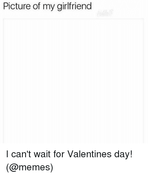 Valentines Day Meme: Picture of my girlfriend I can't wait for Valentines day! (@memes)