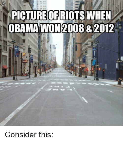 Memes, Obama, and Riot: PICTURE OF RIOTS WHEN  OBAMA WON 2008&2012 Consider this: