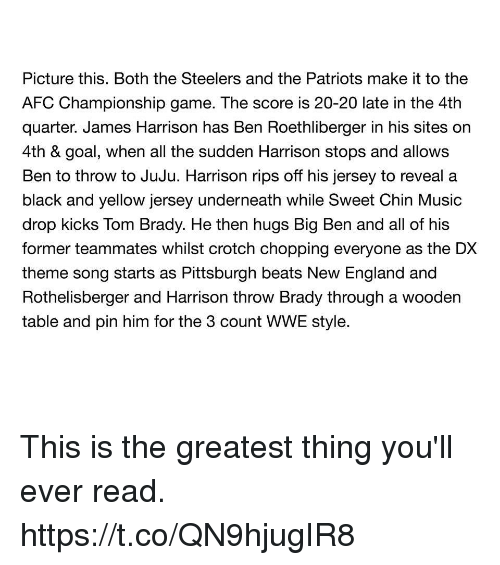 AFC Championship Game, Black and Yellow, and England: Picture this. Both the Steelers and the Patriots make it to the  AFC Championship game. The score is 20-20 late in the 4th  quarter. James Harrison has Ben Roethl on  4th & goal, when all the sudden Harrison stops and allows  Ben to throw to JuJu. Harrison rips off his jersey to reveal a  black and yellow jersey underneath while Sweet Chin Music  drop kicks Tom Brady. He then hugs Big Ben and all of his  former teammates whilst crotch chopping everyone as the DX  theme song starts as Pittsburgh beats New England and  Rothelisberger and Harrison throw Brady through a wooden  table and pin him for the 3 count WWE style.  berger in his sites This is the greatest thing you'll ever read. https://t.co/QN9hjugIR8