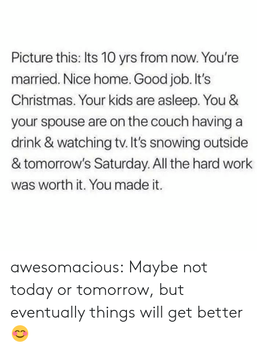 hard work: Picture this: Its 10 yrs from now. You're  married. Nice home. Good job. It's  Christmas. Your kids are asleep. You &  your spouse are on the couch having a  drink & watching tv. It's snowing outside  & tomorrow's Saturday. All the hard work  was worth it. You made it. awesomacious:  Maybe not today or tomorrow, but eventually things will get better😊