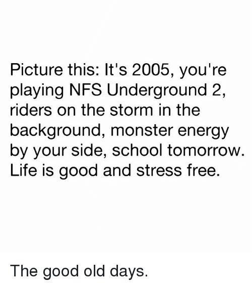 Energy, Life, and Memes: Picture this: It's 2005, you're  playing NFS Underground 2,  riders on the storm in the  background, monster energy  by your side, school tomorrow.  Life is good and stress free The good old days.
