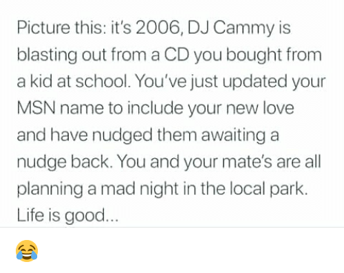 Life, Love, and Memes: Picture this: it's 2006, DJ Cammy is  blasting out from a CD you bought from  a kid at school. You've just updated your  MSN name to include your new love  and have nudged them awaiting a  nudge back. You and your mate's are all  planning a mad night in the local park.  Life is good 😂