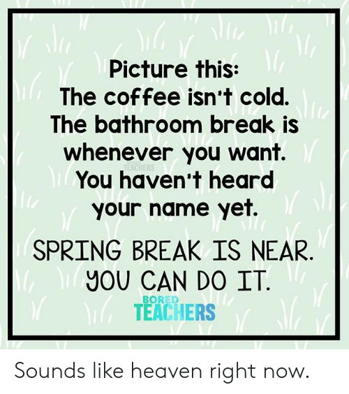 Spring Break: Picture this:  The coffee isn't cold.  The bathroom break is  whenever you want.  You haven't heard  your name yet.  SPRING BREAK IS NEAR  YOU CAN DO IT  TEACHERS  BORED Sounds like heaven right now.