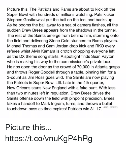 referee: Picture this. The Patriots and Rams are about to kick off the  Super Bowl with hundreds of millions watching. Pats kicker  Stephen Gostkowski put the ball on the tee, and backs up  As he booms the ball away to a sea of camera flashes, all the  sudden Drew Brees appears from the shadows in the tunnel.  The rest of the Saints emerge from behind him, storming onto  the field and delivering Stone Cold stunners to Rams players.  Michael Thomas and Cam Jordan drop kick and RKO every  referee whist Alvin Kamara is crotch chopping everyone left  as the DX theme song starts. A spotlight finds Sean Payton  who is making his way to the commissioner's private box.  He rips open the door as the crowd of 70,000 in Atlanta gasps  and throws Roger Goodell through a table, pinning him for a  3-count as Jim Ross goes wild. The Saints are now playing  the Patriots in Super Bowl LIlI. Late in the 4th quarter,  New Orleans stuns New England with a fake punt. With less  than two minutes left in regulation, Drew Brees drives the  Saints offense down the field with pinpoint precision. Brees  fakes a handoff to Mark Ingram, turns, and throws a bullet  touchdown pass as time expires! Patriots win 31-17.  @NFL_MEMES Picture this... https://t.co/vnuKgP4hRg