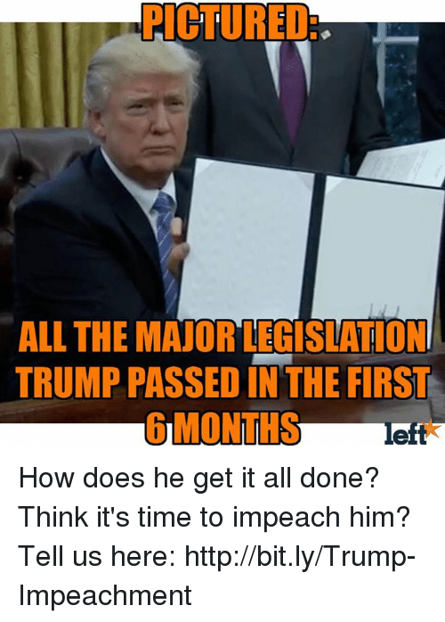 Memes, Http, and Time: PICTURED  ALL THE MAJOR LEGISLATION  TRUMP PASSED IN THE FIRST  left How does he get it all done? Think it's time to impeach him? Tell us here: http://bit.ly/Trump-Impeachment
