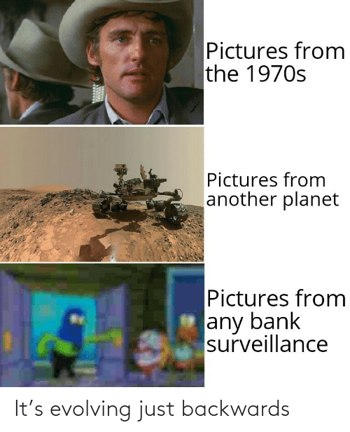 Bank: Pictures from  the 1970s  Pictures from  another planet  Pictures from  any bank  surveillance It's evolving just backwards