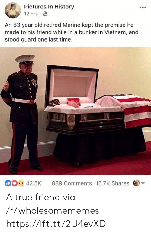 one last time: Pictures In History  12 hrs  An 83 year old retired Marine kept the promise he  made to his friend while in a bunker in Vietnam, and  stood guard one last time  42.5K 889 Comments 15.7K Shares A true friend via /r/wholesomememes https://ift.tt/2U4evXD