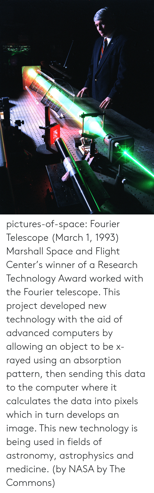 astrophysics: pictures-of-space:    Fourier Telescope   (March 1, 1993) Marshall Space and Flight Center's winner of a Research Technology Award worked with the Fourier telescope. This project developed new technology with the aid of advanced computers by allowing an object to be x-rayed using an absorption pattern, then sending this data to the computer where it calculates the data into pixels which in turn develops an image. This new technology is being used in fields of astronomy, astrophysics and medicine. (by NASA by The Commons)