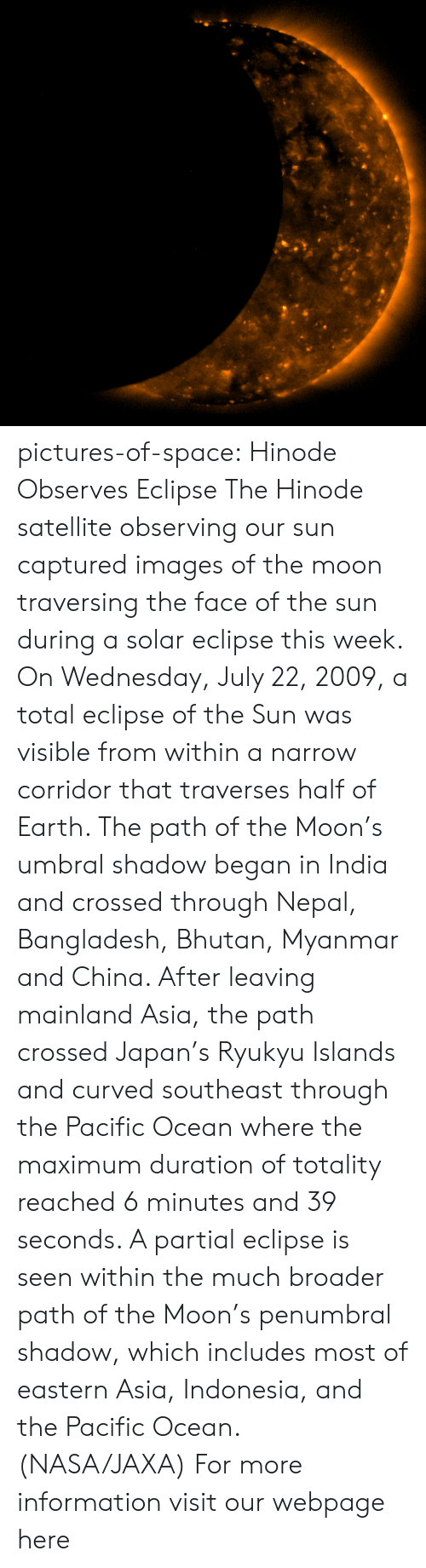 Bhutan: pictures-of-space:    Hinode Observes Eclipse The Hinode satellite observing our sun captured images of the moon traversing the face of the sun during a solar eclipse this week. On Wednesday, July 22, 2009, a total eclipse of the Sun was visible from within a narrow corridor that traverses half of Earth. The path of the Moon's umbral shadow began in India and crossed through Nepal, Bangladesh, Bhutan, Myanmar and China. After leaving mainland Asia, the path crossed Japan's Ryukyu Islands and curved southeast through the Pacific Ocean where the maximum duration of totality reached 6 minutes and 39 seconds. A partial eclipse is seen within the much broader path of the Moon's penumbral shadow, which includes most of eastern Asia, Indonesia, and the Pacific Ocean. (NASA/JAXA)   For more information visit our webpage here