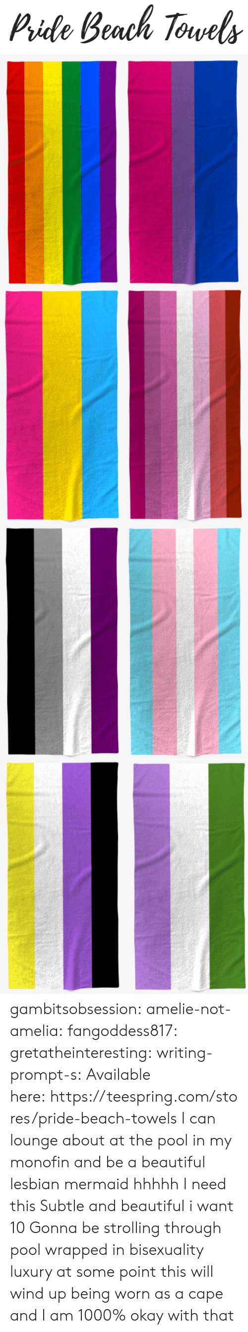 Bisexuality: Pide Beach Torvels gambitsobsession: amelie-not-amelia:   fangoddess817:   gretatheinteresting:   writing-prompt-s: Available here:https://teespring.com/stores/pride-beach-towels  I can lounge about at the pool in my monofin and be a beautiful lesbian mermaid hhhhh I need this   Subtle and beautiful i want 10   Gonna be strolling through pool wrapped in bisexuality luxury    at some point this will wind up being worn as a cape and I am 1000% okay with that