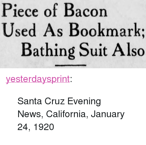 """bathing suit: Piece of Bacon  Used As Bookmark;  Bathing Suit Also <p><a href=""""http://yesterdays-print.com/post/166412360589/santa-cruz-evening-news-california-january-24"""" class=""""tumblr_blog"""">yesterdaysprint</a>:</p> <blockquote><p>  Santa Cruz Evening News, California, January 24, 1920  <br/></p></blockquote>"""