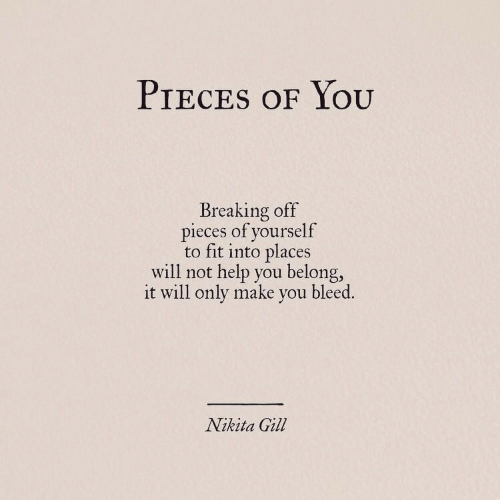 bleed: PIECES OF YOOU  Breaking off  pieces of yourself  to fit into places  will not help you belong,  it will only make you bleed.  Nikita Gill