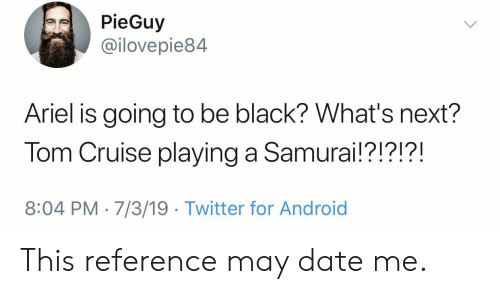 Tom Cruise: PieGuy  @ilovepie84  Ariel is going to be black? What's next?  Tom Cruise playing a Samurai!?!?!?!  8:04 PM 7/3/19 Twitter for Android This reference may date me.