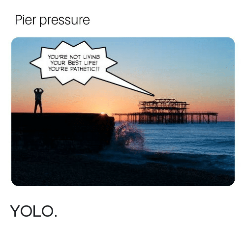 YOLO: Pier pressure  YOU'RE NOT LIVING  YOUR BEST LIFE!  YOU'RE PATHETIC!! YOLO.