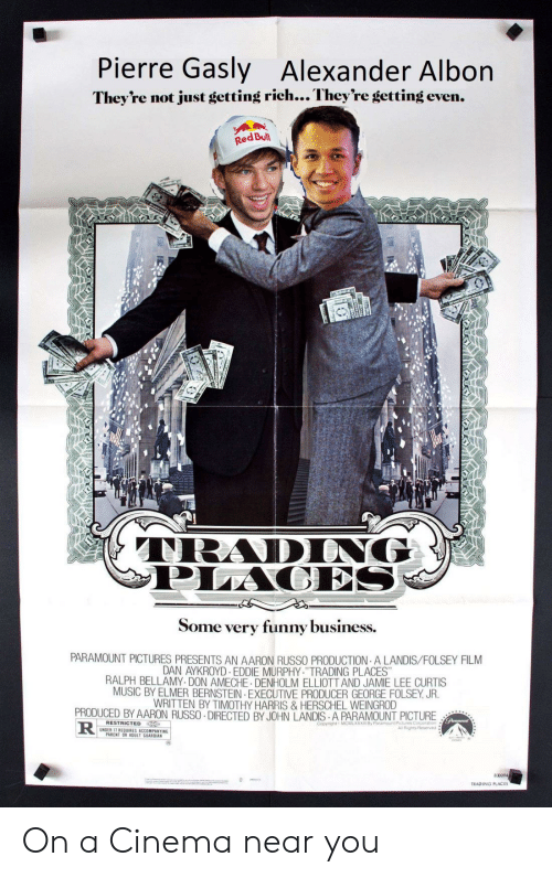 """Jamie Lee Curtis: Pierre Gasly  Alexander Alb  on  They're not just getting rich... They're getting even.  Red Bull  TRADING  PLACES  Some very funny business.  PARAMOUNT PICTURES PRESENTS AN AARON RUSSO PRODUCTION A LANDIS/FOLSEY FILM  DAN AYKROYD EDDIE MURPHY.""""TRADING PLACES""""  RALPH BELLAMY DON AMECHE DENHOLM ELLIOTT AND JAMIE LEE CURTIS  MUSIC BY ELMER BERNSTEIN EXECUTIVE PRODUCER GEORGE FOLSEY, JR.  WRITTEN BY TIMOTHY HARRIS&HERSCHEL WEINGROD  PRODUCED BY AARON RUSSO DIRECTED BY JOHN LANDIS A PARAMOUNT PICTURE  lunumoun  RESTRICTED  R  Copyright MCMLXXXI By Paramount Pictures Corporation  All Rights Reserved  UNDER 17 REQUIRES ACCOMPANYING  PARENT OR ADULT GUARDIAN  830094  TRADING PLACES On a Cinema near you"""