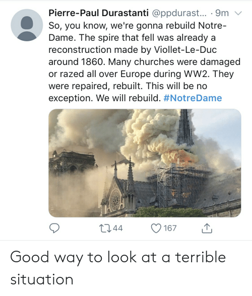 We Will Rebuild: Pierre-Paul Durastanti @ppdurast... . 9m v  So, you know, we're gonna rebuild Notre-  Dame. The spire that fell was already a  reconstruction made by Viollet-Le-Duc  around 1860. Many churches were damaged  or razed all over Europe during WW2. They  were repaired, rebuilt. This will be no  exception. We will rebuild. Good way to look at a terrible situation