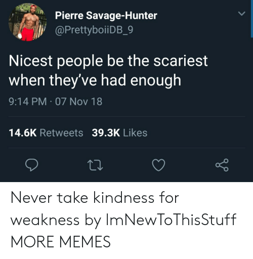 kindness for weakness: Pierre Savage-Hunter  PrettyboiiDB 9  Nicest people be the scariest  when they've had enough  9:14 PM-07 Nov 18  14.6K Retweets 39.3K Likes  o D Never take kindness for weakness by lmNewToThisStuff MORE MEMES