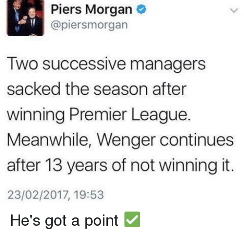 piers morgan: Piers Morgan  (apiersmorgan  Two successive managers  sacked the season after  winning Premier League.  Meanwhile, Wenger continues  after 13 years of not winning it.  23/02/2017, 19:53 He's got a point ✅