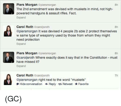 "Assault Rifles: Piers Morgan epiersmorgan  8h  The 2nd amendment was devised with muskets in mind, not high-  powered handguns & assault rifles. Fact.  Expand  Carol Roth caroljsroth  @piersmorgan It was devised 4 people 2b able 2 protect themselves  w same type of weaponry used by those from whom they might  need protection  Expand  8h  Piers Morgan @plersmorgan  @caroljsroth Where exactly does it say that in the Constitution must  have missed it?  Expand  8h  Carol Roth @caroljsroth  @piersmorgan right next to the word ""muskets""  尹Hide conversation ← Reply Retweet ★ Favorite  7h (GC)"