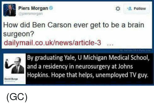Ben Carson, Brains, and Memes: Piers Morgan  Follow  (apiersmorgan  How did Ben Carson ever get to be a brain  surgeon?  dailymail.co.uk/news/article-3  By graduating Yale, U Michigan Medical School,  and a residency in neurosurgery at Johns  Hopkins. Hope that helps, unemployed TV guy.  David Burge (GC)