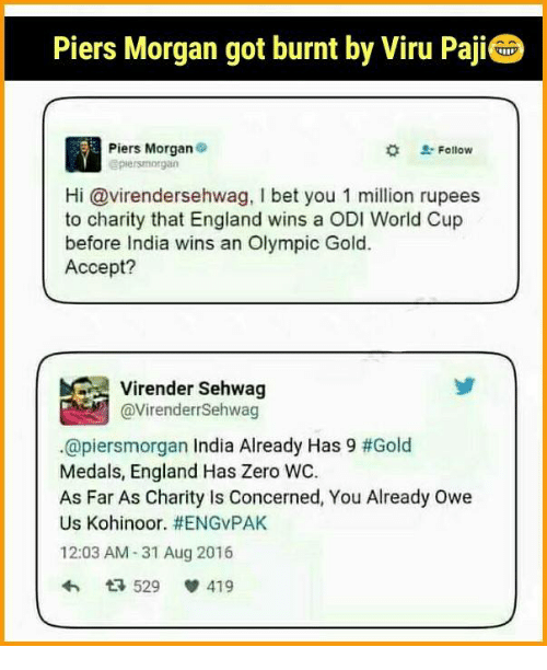 piers morgan: Piers Morgan got burnt by Viru Paji  Piers Morgan  Follow  piersmorgan  Hi Gavirendersehwag, l bet you 1 million rupees  to charity that England wins a ODI World Cup  before India wins an Olympic Gold.  Accept?  @Virender Sehwag  @piersmorgan India Already Has 9 #Gold  Medals, England Has Zero WC.  As Far As Charity is Concerned, You Already owe  Us Kohinoor. HENGVPAK  12:03 AM-31 Aug 2016  529  V 419