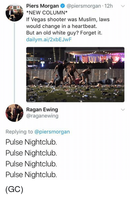 Memes, Muslim, and Las Vegas: Piers Morgan @piersmor  gan 12h v  NEW COLUMN*  If Vegas shooter was Muslim, laws  would change in a heartbeat.  But an old white guy? Forget it.  dailym.ai/2xbEJwF  Ragan Ewing  @raganewing  Replying to @piersmorgan  Pulse Nightclub  Pulse Nightclub.  Pulse Nightclub.  Pulse Nightclub. (GC)
