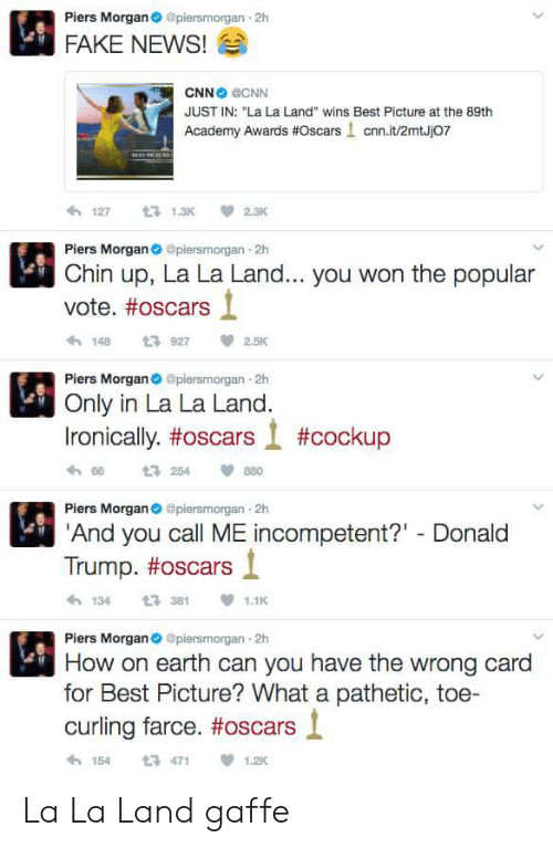 "Academy Awards: Piers Morgan@piersmorgan 2h  FAKE NEWS!  CNN CNN  JUST IN: ""La La Land"" wins Best Picture at the 89th  Academy Awards #Oscars ! cnn.it/2mtJj07  わ127 t 1.3K 2.3K  Piers Morganpiersmorgan 2h  Chin up, La La Land... you won the popular  vote. #oscars  1489272.5K  Piers Morgan piersmorgan 2h  Only in La La Land.  Ironically, #oscars l #cockup  h 66  Piers Morgan@piersmorgan 2h  And you call ME incompetent?"" Donald  t3 254  880  Trump. #oscars і  1343811.1  Piers Morgan@piersmorgan 2h  How on earth can you have the wrong card  for Best Picture? What a pathetic, toe-  curling farce. #oscars l  154471  1.2K La La Land gaffe"