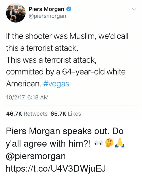 piers morgan: Piers Morgan  @piersmorgan  If the shooter was Muslim, we'd call  this a terrorist attack.  This was a terrorist attack,  committed by a 64-year-old white  American. #vegas  10/2/17, 6:18 AM  46.7K Retweets 65.7K Likes Piers Morgan speaks out. Do y'all agree with him?! 👀🤔🙏 @piersmorgan https://t.co/U4V3DWjuEJ