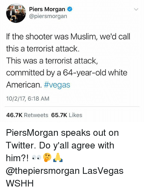 piers morgan: Piers Morgan  @piersmorgan  If the shooter was Muslim, we'd call  this a terrorist attack.  This was a terrorist attack,  committed by a 64-year-old white  American. #vegas  10/2/17, 6:18 AM  46.7K Retweets 65.7K Likes PiersMorgan speaks out on Twitter. Do y'all agree with him?! 👀🤔🙏 @thepiersmorgan LasVegas WSHH