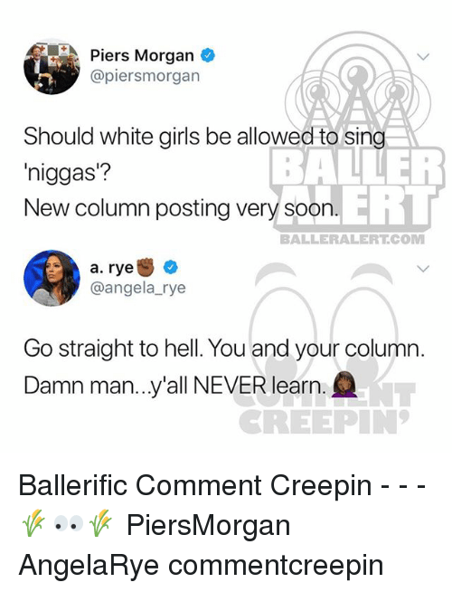 piers morgan: Piers Morgan  @piersmorgan  Should white girls be allowed to sing  niggas?  New column posting very soorn  BALNER  ERT  BALLERALERT.COM  a. rye +  @angela_rye  Go straight to hell. You and your column.  Damn man..y'all NEVER learn  NT  REEPIN Ballerific Comment Creepin - - - 🌾👀🌾 PiersMorgan AngelaRye commentcreepin